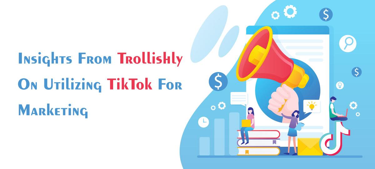 Insights From Trollishly On Utilizing TikTok For Marketing